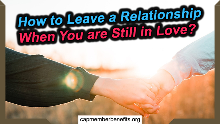 How to Leave a Relationship When You are Still in Love?